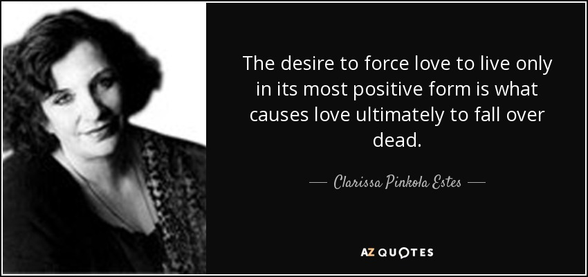 The desire to force love to live only in its most positive form is what causes love ultimately to fall over dead. - Clarissa Pinkola Estes