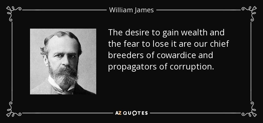 The desire to gain wealth and the fear to lose it are our chief breeders of cowardice and propagators of corruption. - William James