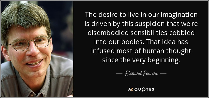 The desire to live in our imagination is driven by this suspicion that we're disembodied sensibilities cobbled into our bodies. That idea has infused most of human thought since the very beginning. - Richard Powers