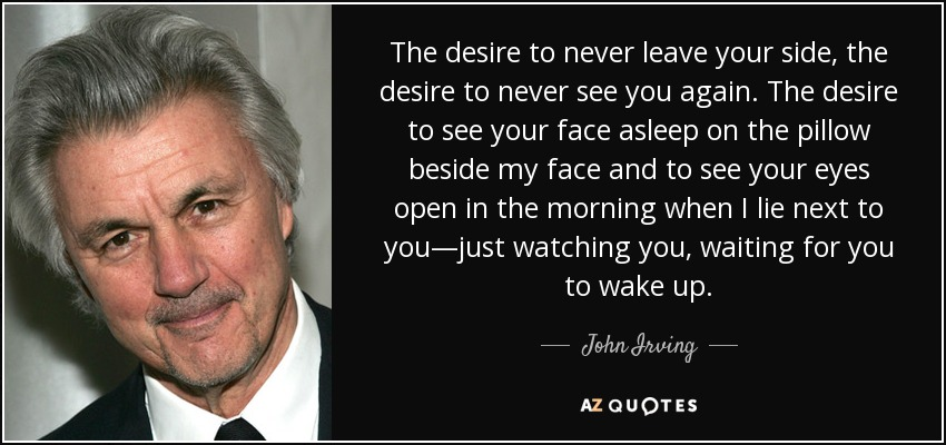 The desire to never leave your side, the desire to never see you again. The desire to see your face asleep on the pillow beside my face and to see your eyes open in the morning when I lie next to you—just watching you, waiting for you to wake up. - John Irving
