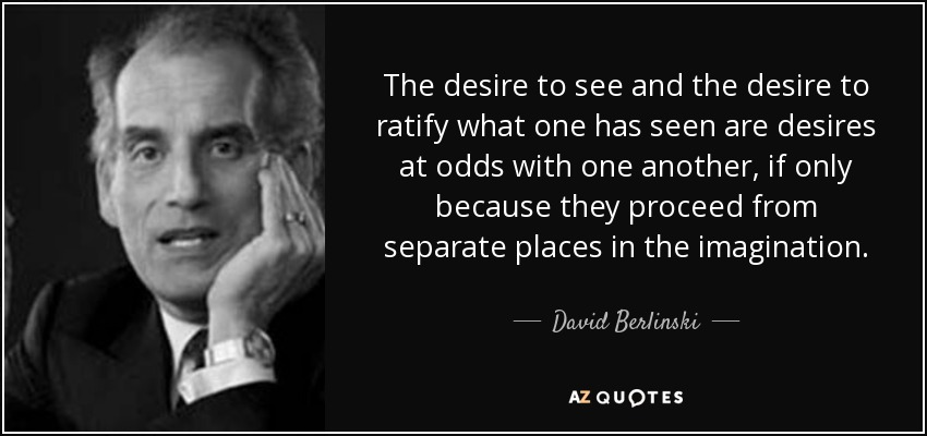 The desire to see and the desire to ratify what one has seen are desires at odds with one another, if only because they proceed from separate places in the imagination. - David Berlinski