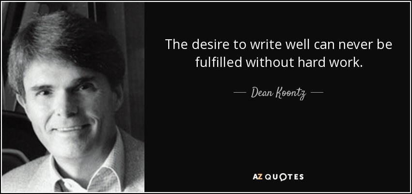 The desire to write well can never be fulfilled without hard work. - Dean Koontz