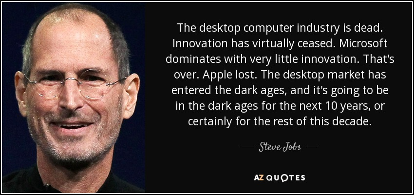 The desktop computer industry is dead. Innovation has virtually ceased. Microsoft dominates with very little innovation. That's over. Apple lost. The desktop market has entered the dark ages, and it's going to be in the dark ages for the next 10 years, or certainly for the rest of this decade. - Steve Jobs