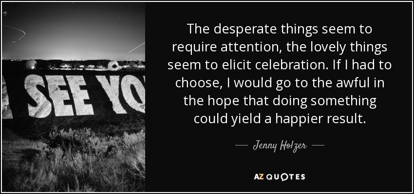 The desperate things seem to require attention, the lovely things seem to elicit celebration. If I had to choose, I would go to the awful in the hope that doing something could yield a happier result. - Jenny Holzer