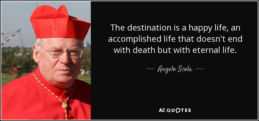 The destination is a happy life, an accomplished life that doesn't end with death but with eternal life. - Angelo Scola