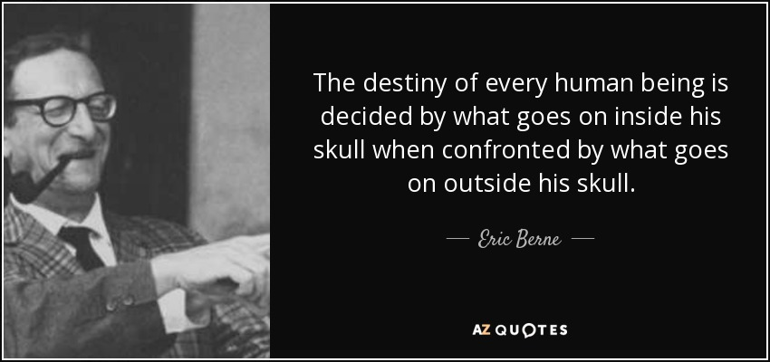 The destiny of every human being is decided by what goes on inside his skull when confronted by what goes on outside his skull. - Eric Berne