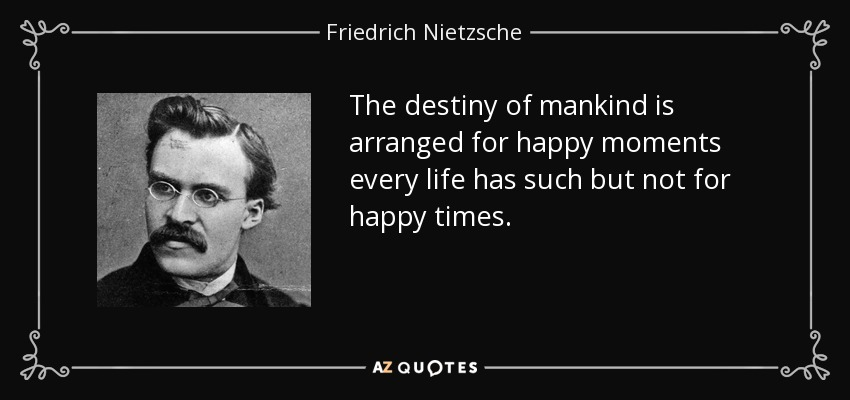 The destiny of mankind is arranged for happy moments every life has such but not for happy times. - Friedrich Nietzsche