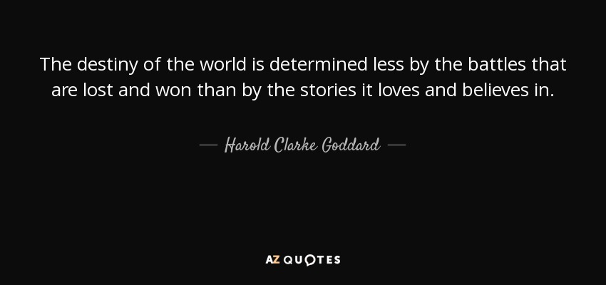 The destiny of the world is determined less by the battles that are lost and won than by the stories it loves and believes in. - Harold Clarke Goddard