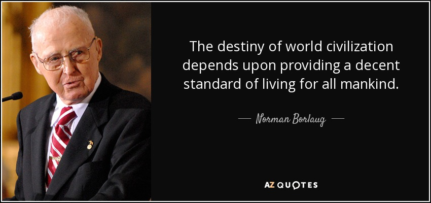 The destiny of world civilization depends upon providing a decent standard of living for all mankind. - Norman Borlaug