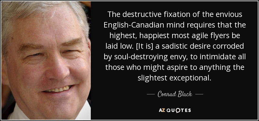 The destructive fixation of the envious English-Canadian mind requires that the highest, happiest most agile flyers be laid low. [It is] a sadistic desire corroded by soul-destroying envy, to intimidate all those who might aspire to anything the slightest exceptional. - Conrad Black