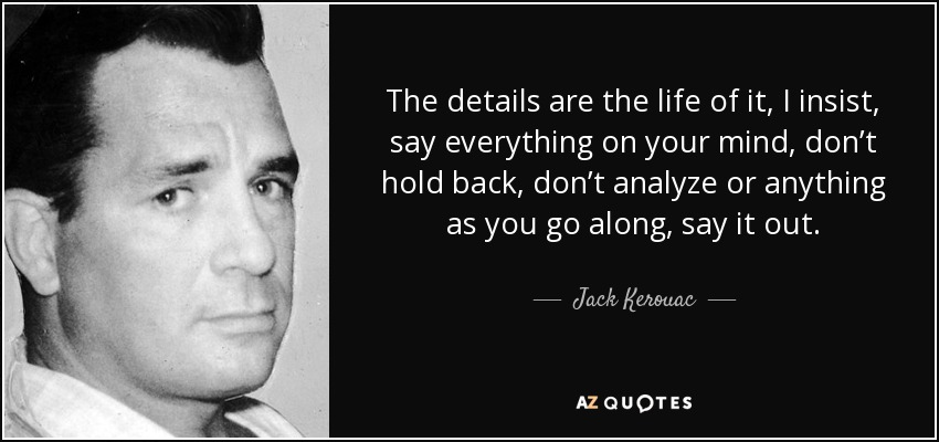The details are the life of it, I insist, say everything on your mind, don't hold back, don't analyze or anything as you go along, say it out. - Jack Kerouac