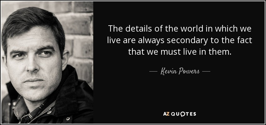 The details of the world in which we live are always secondary to the fact that we must live in them. - Kevin Powers
