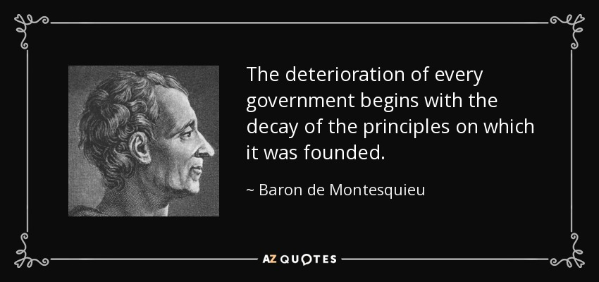 The deterioration of every government begins with the decay of the principles on which it was founded. - Baron de Montesquieu