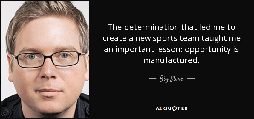 The determination that led me to create a new sports team taught me an important lesson: opportunity is manufactured. - Biz Stone