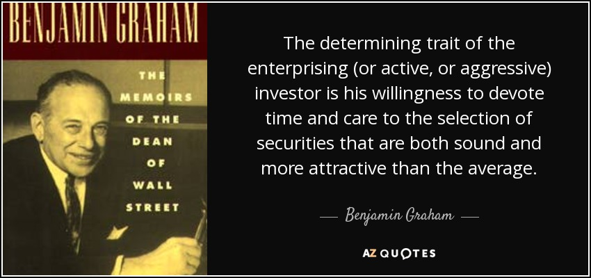 The determining trait of the enterprising (or active, or aggressive) investor is his willingness to devote time and care to the selection of securities that are both sound and more attractive than the average. - Benjamin Graham