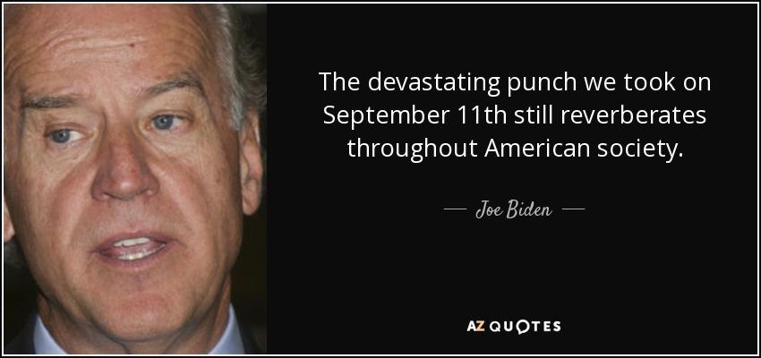 The devastating punch we took on September 11th still reverberates throughout American society. - Joe Biden