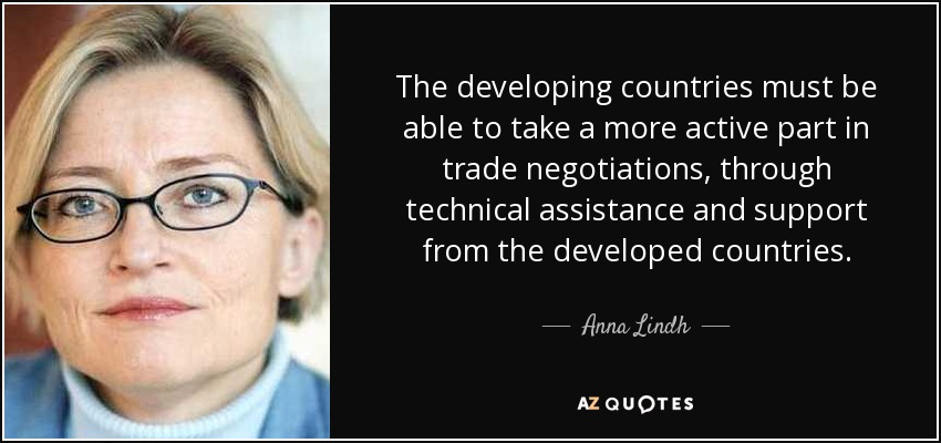 The developing countries must be able to take a more active part in trade negotiations, through technical assistance and support from the developed countries. - Anna Lindh