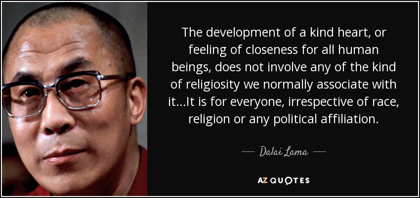 The development of a kind heart, or feeling of closeness for all human beings, does not involve any of the kind of religiosity we normally associate with it...It is for everyone, irrespective of race, religion or any political affiliation. - Dalai Lama