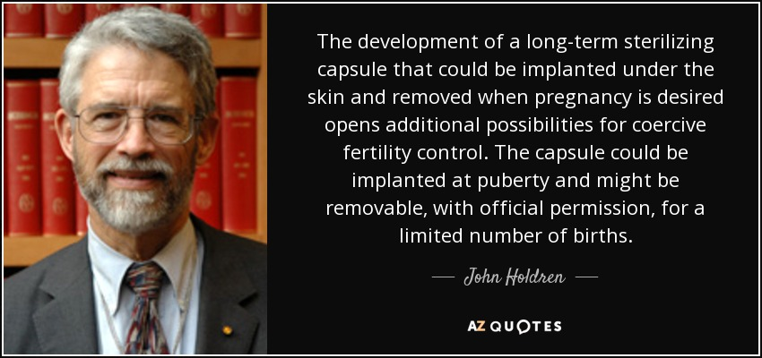 The development of a long-term sterilizing capsule that could be implanted under the skin and removed when pregnancy is desired opens additional possibilities for coercive fertility control. The capsule could be implanted at puberty and might be removable, with official permission, for a limited number of births. - John Holdren
