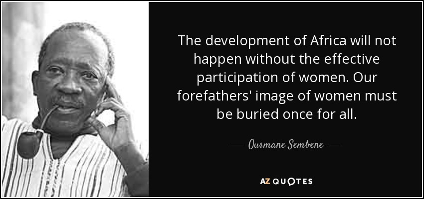 The development of Africa will not happen without the effective participation of women. Our forefathers' image of women must be buried once for all. - Ousmane Sembene