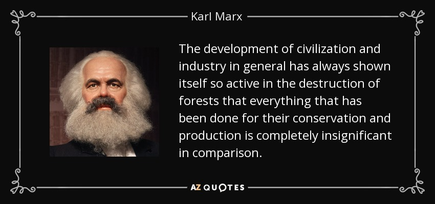 The development of civilization and industry in general has always shown itself so active in the destruction of forests that everything that has been done for their conservation and production is completely insignificant in comparison. - Karl Marx