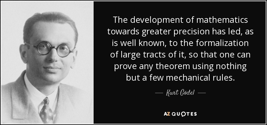 The development of mathematics towards greater precision has led, as is well known, to the formalization of large tracts of it, so that one can prove any theorem using nothing but a few mechanical rules. - Kurt Gödel