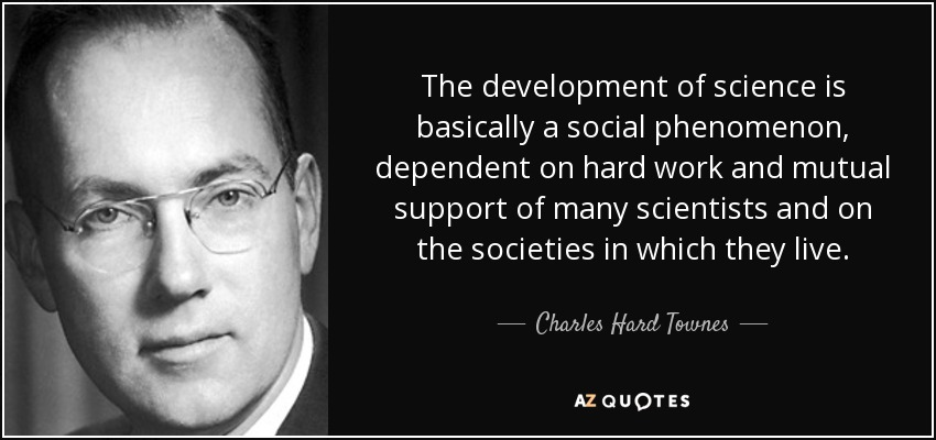 The development of science is basically a social phenomenon, dependent on hard work and mutual support of many scientists and on the societies in which they live. - Charles Hard Townes