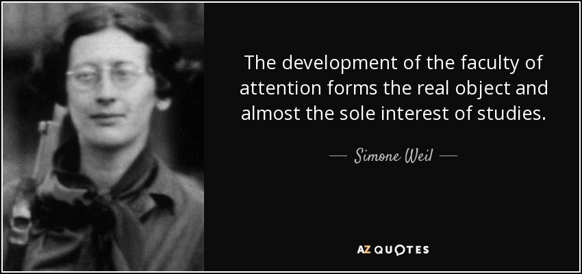 The development of the faculty of attention forms the real object and almost the sole interest of studies. - Simone Weil