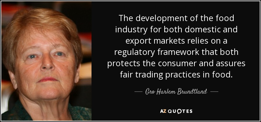 The development of the food industry for both domestic and export markets relies on a regulatory framework that both protects the consumer and assures fair trading practices in food. - Gro Harlem Brundtland