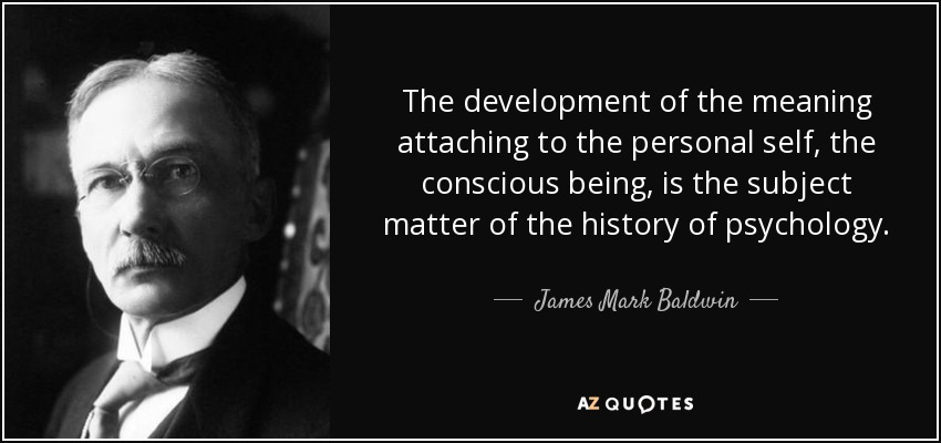 The development of the meaning attaching to the personal self, the conscious being, is the subject matter of the history of psychology. - James Mark Baldwin