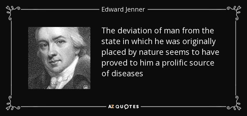 The deviation of man from the state in which he was originally placed by nature seems to have proved to him a prolific source of diseases - Edward Jenner