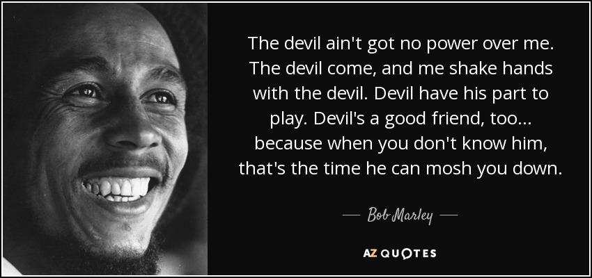 The devil ain't got no power over me. The devil come, and me shake hands with the devil. Devil have his part to play. Devil's a good friend, too... because when you don't know him, that's the time he can mosh you down. - Bob Marley