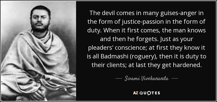 The devil comes in many guises-anger in the form of justice-passion in the form of duty. When it first comes, the man knows and then he forgets. Just as your pleaders' conscience; at first they know it is all Badmashi (roguery), then it is duty to their clients; at last they get hardened. - Swami Vivekananda