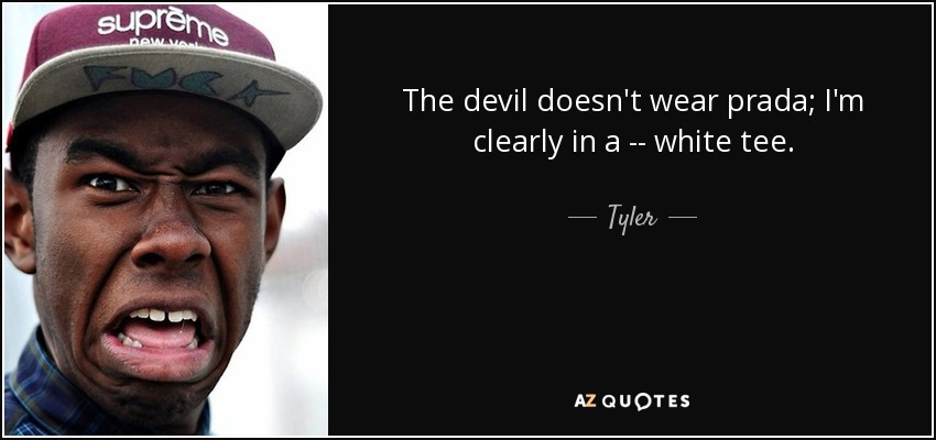 The devil doesn't wear prada; I'm clearly in a -- white tee. - Tyler, The Creator