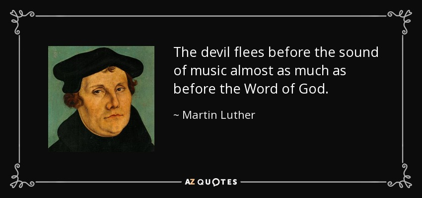 The devil flees before the sound of music almost as much as before the Word of God. - Martin Luther