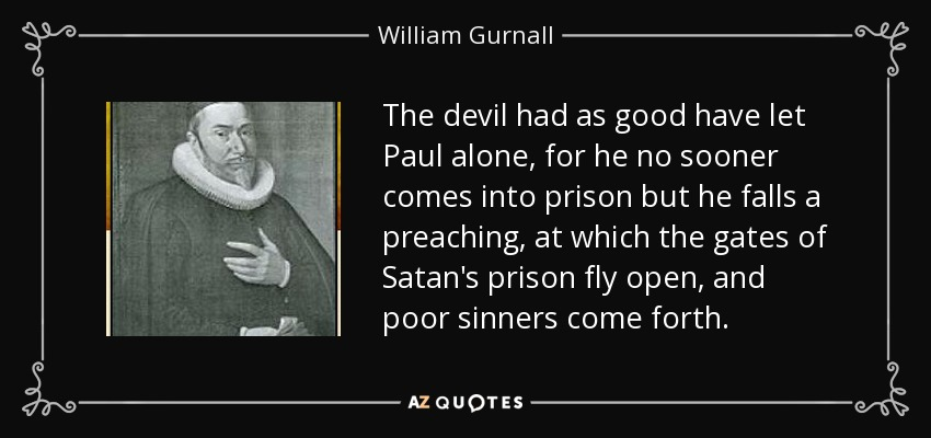 The devil had as good have let Paul alone, for he no sooner comes into prison but he falls a preaching, at which the gates of Satan's prison fly open, and poor sinners come forth. - William Gurnall