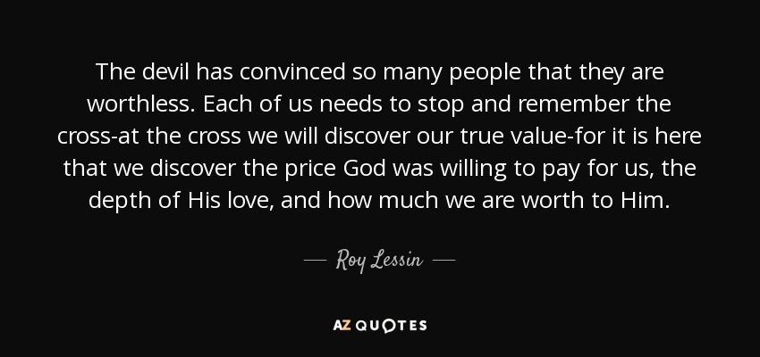 The devil has convinced so many people that they are worthless. Each of us needs to stop and remember the cross-at the cross we will discover our true value-for it is here that we discover the price God was willing to pay for us, the depth of His love, and how much we are worth to Him. - Roy Lessin