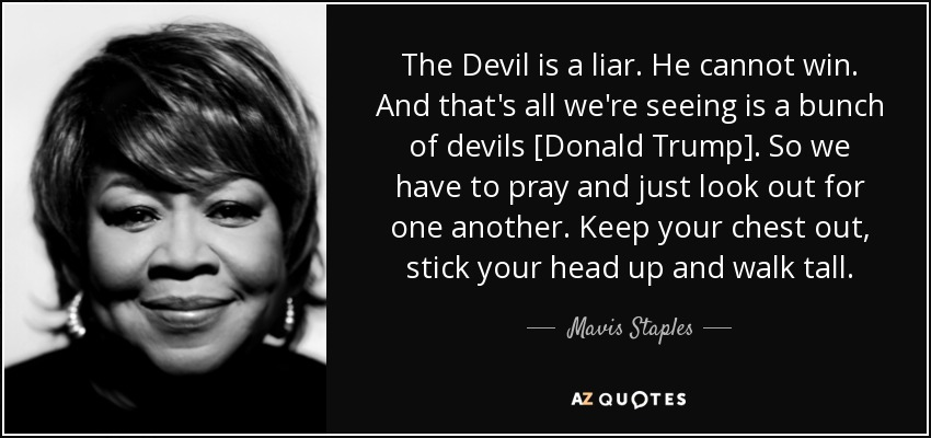 The Devil is a liar. He cannot win. And that's all we're seeing is a bunch of devils [Donald Trump]. So we have to pray and just look out for one another. Keep your chest out, stick your head up and walk tall. - Mavis Staples