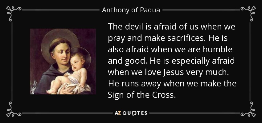 The devil is afraid of us when we pray and make sacrifices. He is also afraid when we are humble and good. He is especially afraid when we love Jesus very much. He runs away when we make the Sign of the Cross. - Anthony of Padua