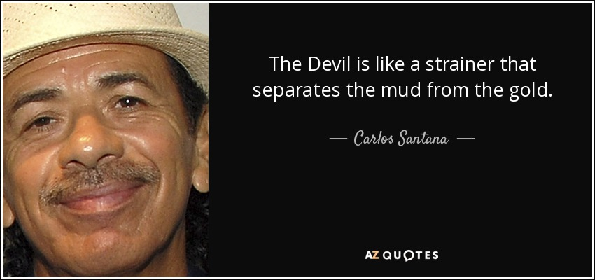 The Devil is like a strainer that separates the mud from the gold. - Carlos Santana