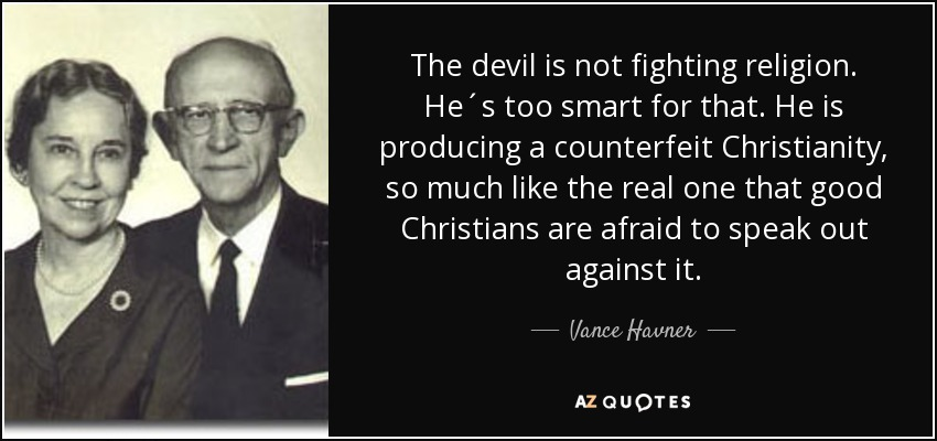 The devil is not fighting religion. He´s too smart for that. He is producing a counterfeit Christianity, so much like the real one that good Christians are afraid to speak out against it. - Vance Havner