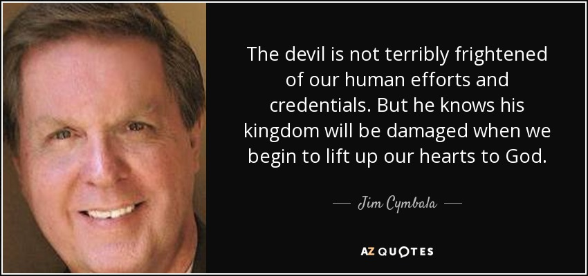 The devil is not terribly frightened of our human efforts and credentials. But he knows his kingdom will be damaged when we begin to lift up our hearts to God. - Jim Cymbala