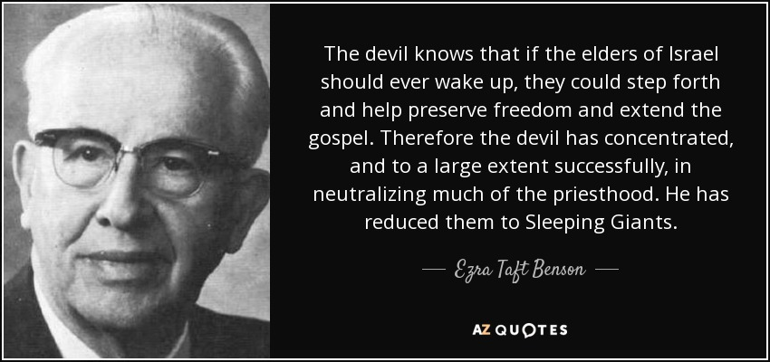 The devil knows that if the elders of Israel should ever wake up, they could step forth and help preserve freedom and extend the gospel. Therefore the devil has concentrated, and to a large extent successfully, in neutralizing much of the priesthood. He has reduced them to Sleeping Giants. - Ezra Taft Benson