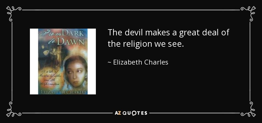 The devil makes a great deal of the religion we see. - Elizabeth Charles