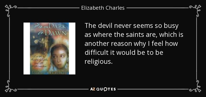 The devil never seems so busy as where the saints are, which is another reason why I feel how difficult it would be to be religious. - Elizabeth Charles