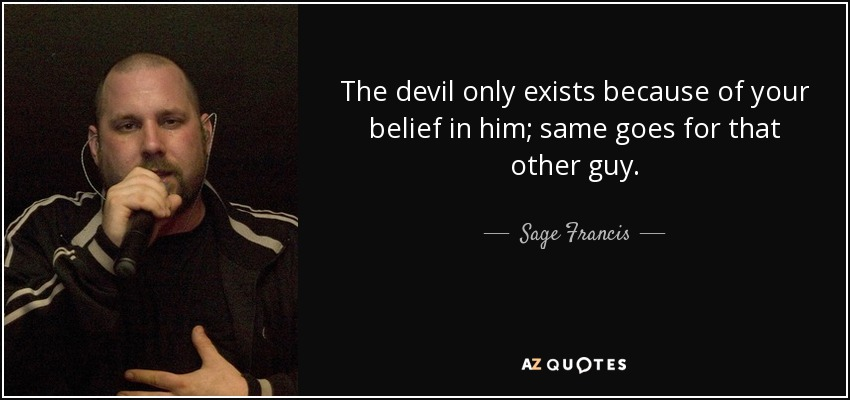 The devil only exists because of your belief in him; same goes for that other guy. - Sage Francis