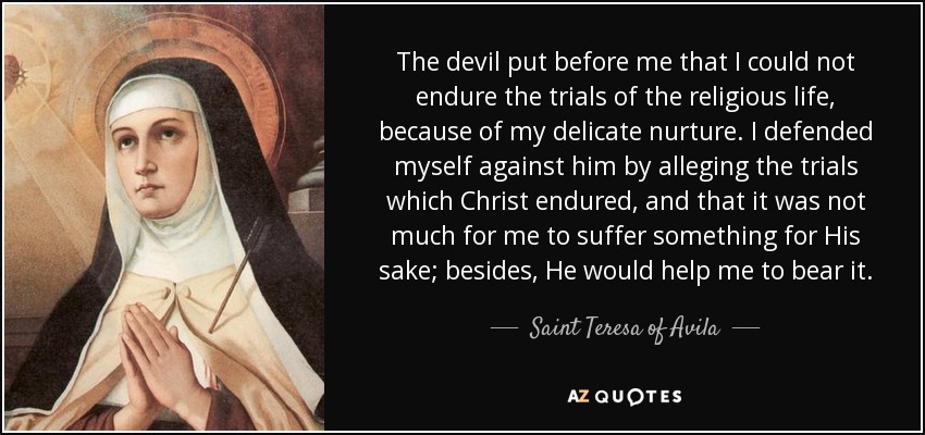 The devil put before me that I could not endure the trials of the religious life, because of my delicate nurture. I defended myself against him by alleging the trials which Christ endured, and that it was not much for me to suffer something for His sake; besides, He would help me to bear it. - Teresa of Avila
