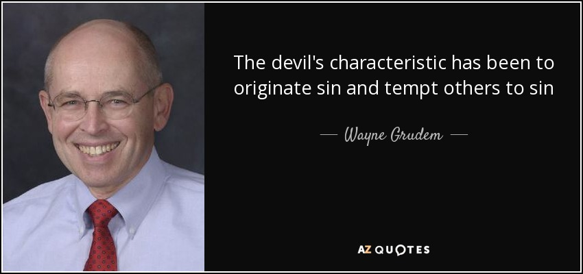 The devil's characteristic has been to originate sin and tempt others to sin - Wayne Grudem