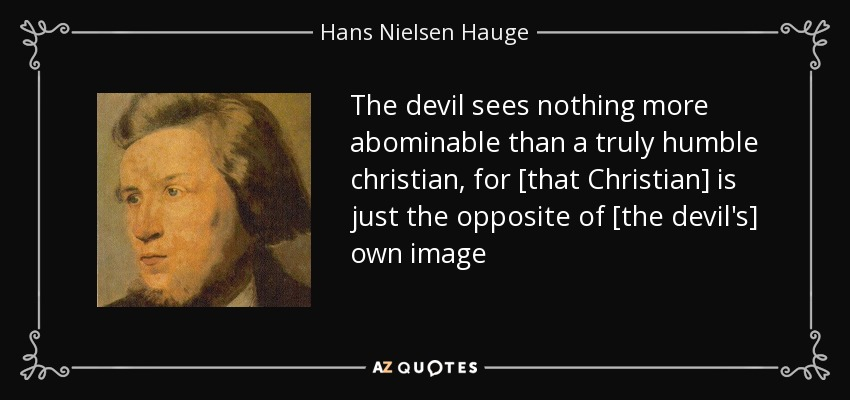 The devil sees nothing more abominable than a truly humble christian, for [that Christian] is just the opposite of [the devil's] own image - Hans Nielsen Hauge