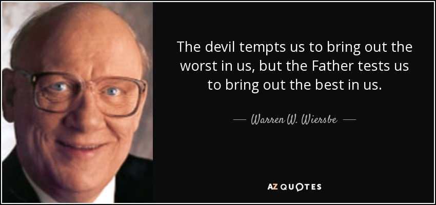 The devil tempts us to bring out the worst in us, but the Father tests us to bring out the best in us. - Warren W. Wiersbe